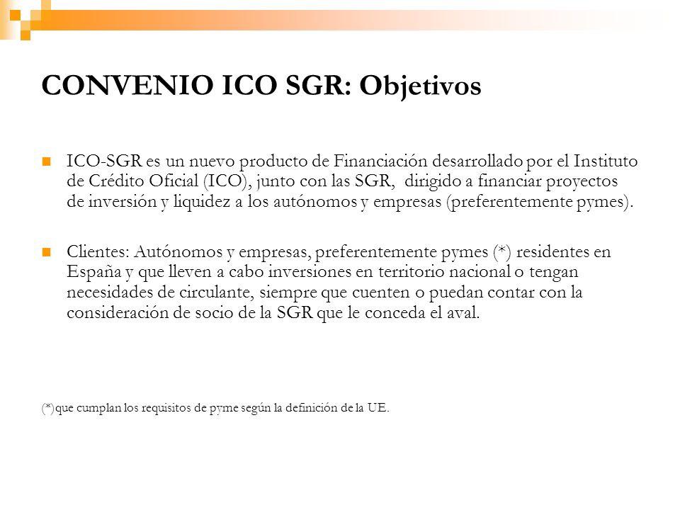 CONVENIO ICO SGR: Objetivos ICO-SGR es un nuevo producto de Financiación desarrollado por el Instituto de Crédito Oficial (ICO), junto con las SGR, dirigido a financiar proyectos de inversión y liquidez a los autónomos y empresas (preferentemente pymes).