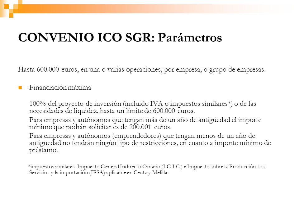 CONVENIO ICO SGR: Parámetros Hasta 600.000 euros, en una o varias operaciones, por empresa, o grupo de empresas.
