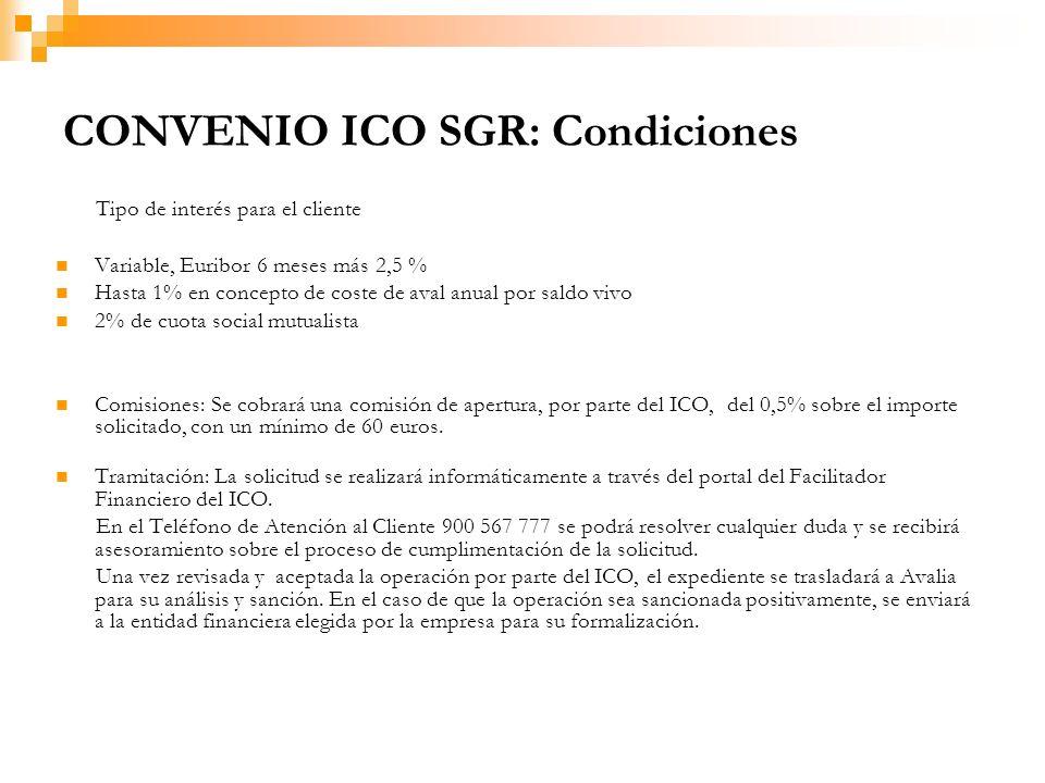 CONVENIO ICO SGR: Condiciones Tipo de interés para el cliente Variable, Euribor 6 meses más 2,5 % Hasta 1% en concepto de coste de aval anual por saldo vivo 2% de cuota social mutualista Comisiones: Se cobrará una comisión de apertura, por parte del ICO, del 0,5% sobre el importe solicitado, con un mínimo de 60 euros.