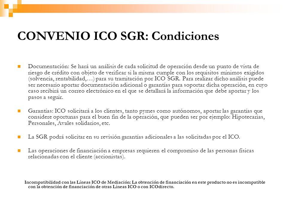 CONVENIO ICO SGR: Condiciones Documentación: Se hará un análisis de cada solicitud de operación desde un punto de vista de riesgo de crédito con objeto de verificar si la misma cumple con los requisitos mínimos exigidos (solvencia, rentabilidad,…) para su tramitación por ICO SGR.