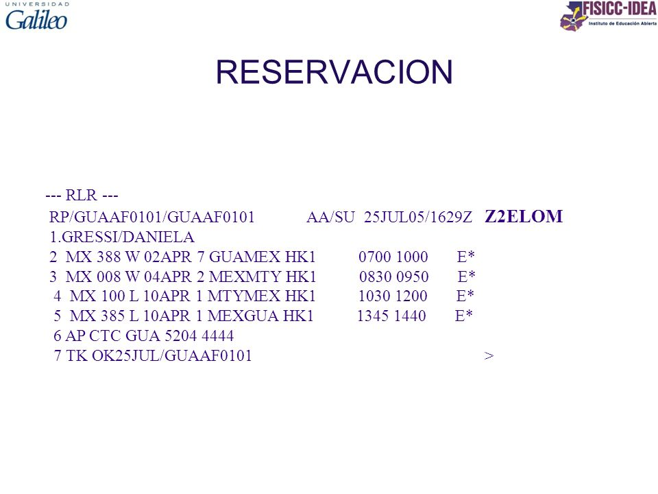 RESERVACION --- RLR --- RP/GUAAF0101/GUAAF0101 AA/SU 25JUL05/1629Z Z2ELOM 1.GRESSI/DANIELA 2 MX 388 W 02APR 7 GUAMEX HK1 0700 1000 E* 3 MX 008 W 04APR 2 MEXMTY HK1 0830 0950 E* 4 MX 100 L 10APR 1 MTYMEX HK1 1030 1200 E* 5 MX 385 L 10APR 1 MEXGUA HK1 1345 1440 E* 6 AP CTC GUA 5204 4444 7 TK OK25JUL/GUAAF0101 >