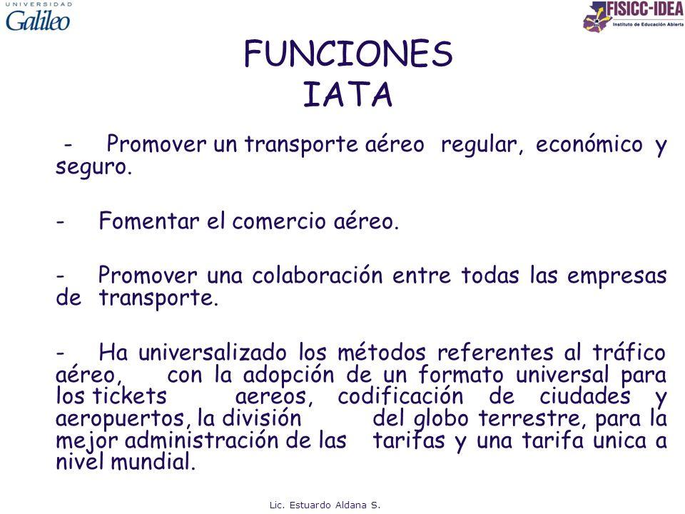 FUNCIONES IATA - Promover un transporte aéreo regular, económico y seguro. -Fomentar el comercio aéreo. -Promover una colaboración entre todas las emp