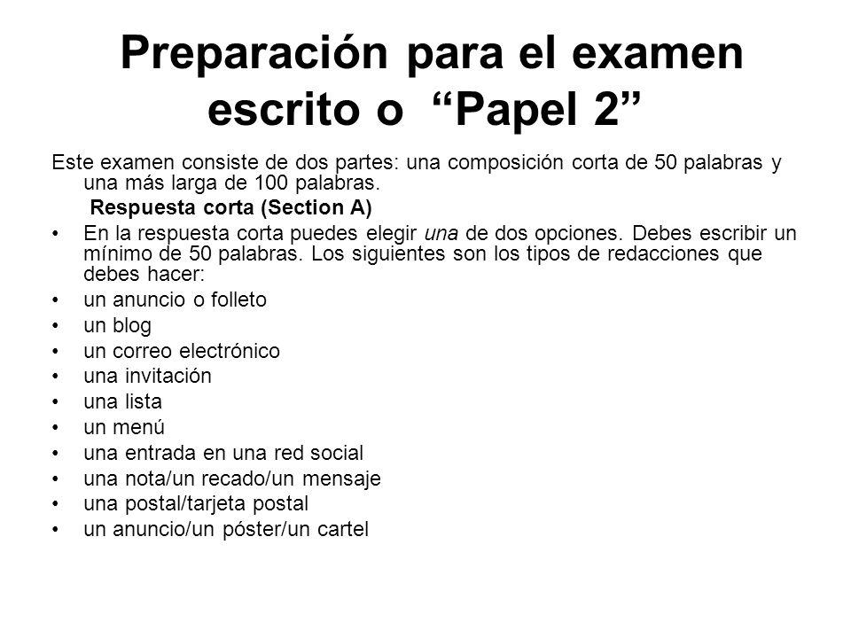 Preparación para el examen escrito o Papel 2 Este examen consiste de dos partes: una composición corta de 50 palabras y una más larga de 100 palabras.