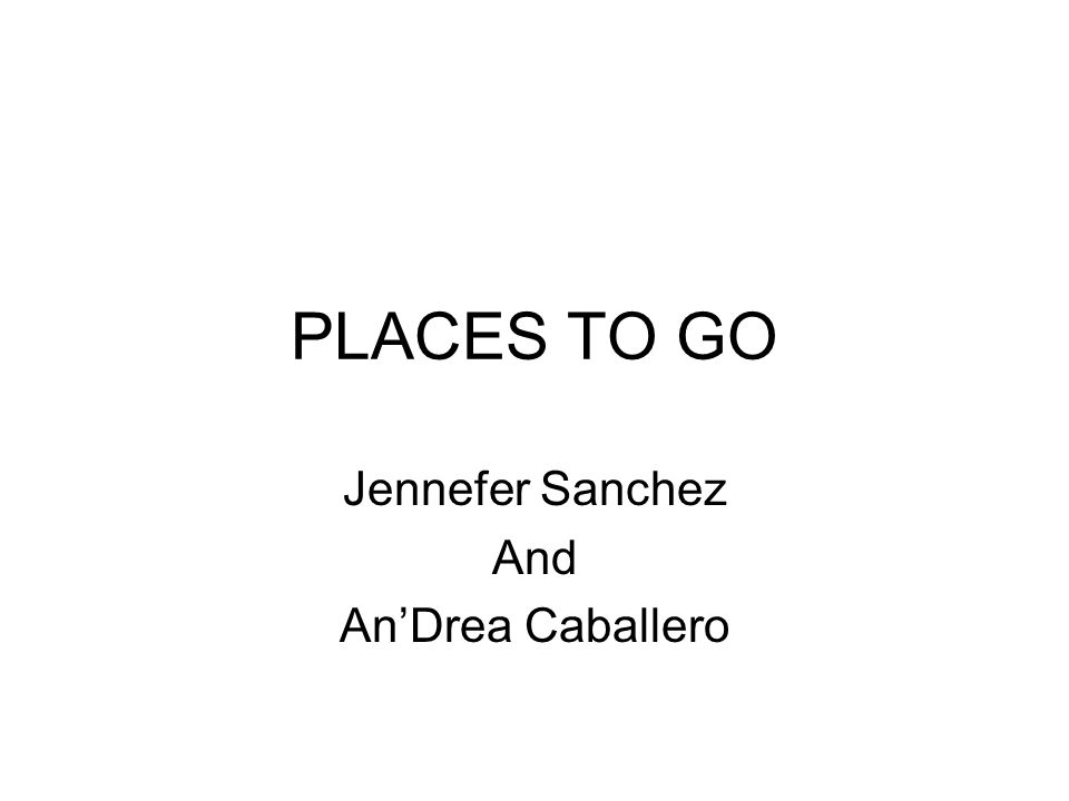 PLACES TO GO Jennefer Sanchez And AnDrea Caballero