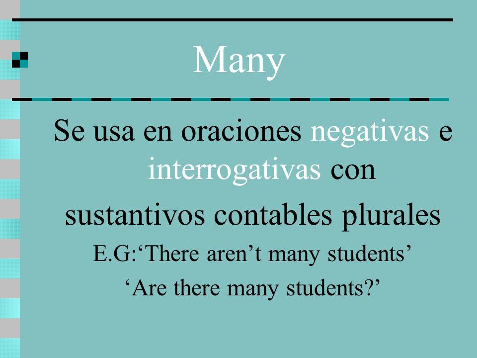 Many Se usa en oraciones negativas e interrogativas con sustantivos contables plurales E.G:There arent many students Are there many students?