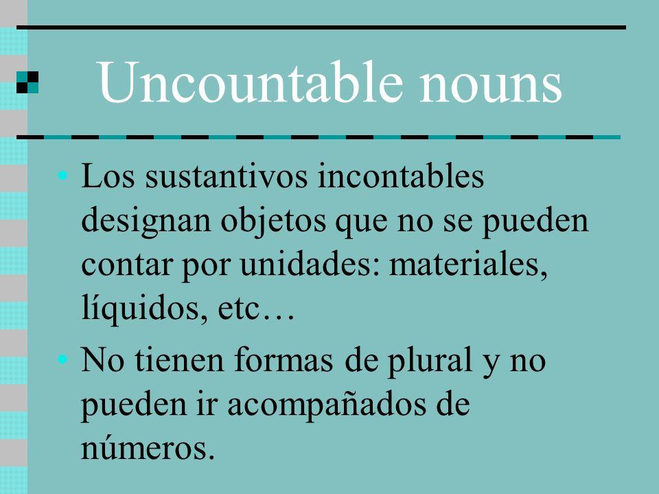 Uncountable nouns Los sustantivos incontables designan objetos que no se pueden contar por unidades: materiales, líquidos, etc… No tienen formas de pl