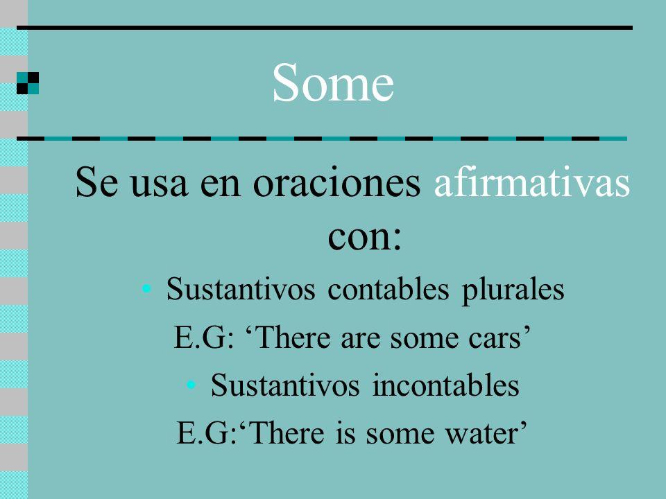 Some Se usa en oraciones afirmativas con: Sustantivos contables plurales E.G: There are some cars Sustantivos incontables E.G:There is some water