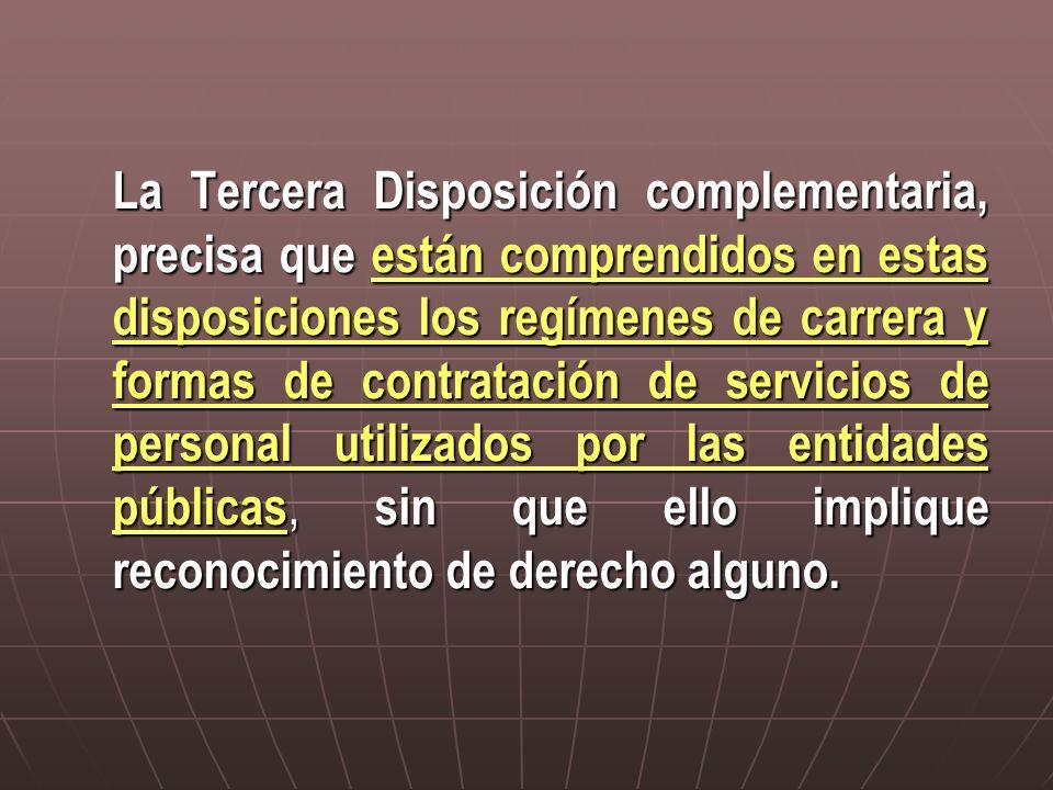 La Tercera Disposición complementaria, precisa que están comprendidos en estas disposiciones los regímenes de carrera y formas de contratación de serv