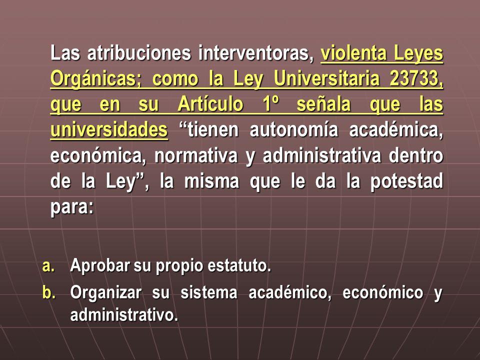 Las atribuciones interventoras, violenta Leyes Orgánicas; como la Ley Universitaria 23733, que en su Artículo 1º señala que las universidades tienen a