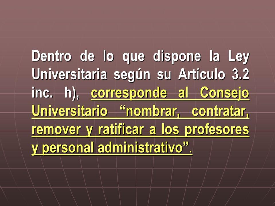 Dentro de lo que dispone la Ley Universitaria según su Artículo 3.2 inc. h), corresponde al Consejo Universitario nombrar, contratar, remover y ratifi
