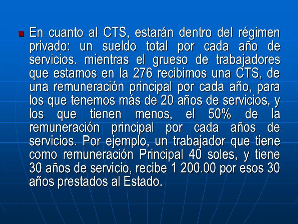 En cuanto al CTS, estarán dentro del régimen privado: un sueldo total por cada año de servicios. mientras el grueso de trabajadores que estamos en la