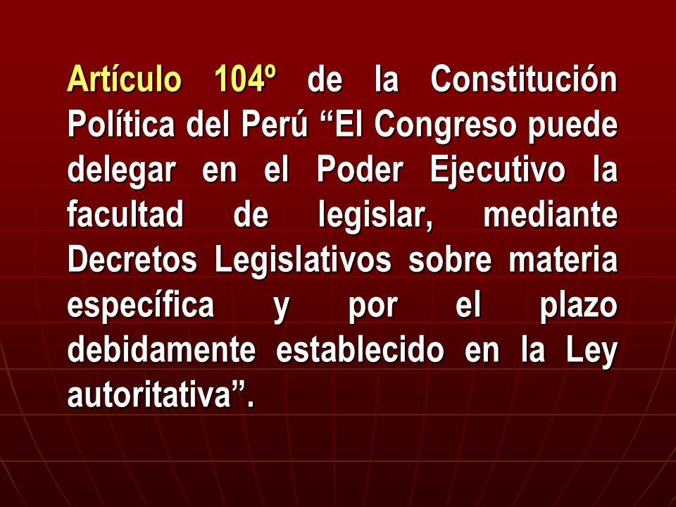 Artículo 104º de la Constitución Política del Perú El Congreso puede delegar en el Poder Ejecutivo la facultad de legislar, mediante Decretos Legislat