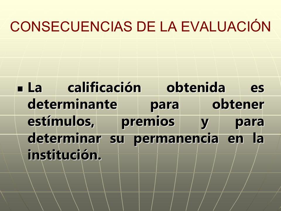 CONSECUENCIAS DE LA EVALUACIÓN La calificación obtenida es determinante para obtener estímulos, premios y para determinar su permanencia en la institu