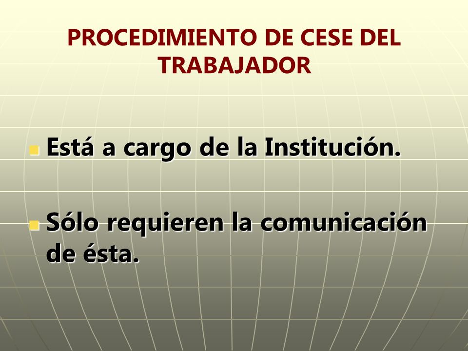 PROCEDIMIENTO DE CESE DEL TRABAJADOR Está a cargo de la Institución. Está a cargo de la Institución. Sólo requieren la comunicación de ésta. Sólo requ