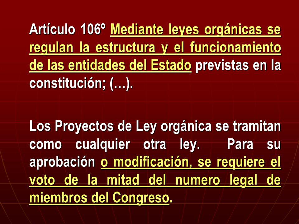 Artículo 106º Mediante leyes orgánicas se regulan la estructura y el funcionamiento de las entidades del Estado previstas en la constitución; (…). Los