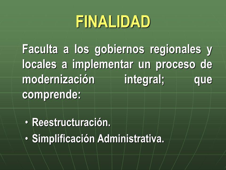 FINALIDAD Faculta a los gobiernos regionales y locales a implementar un proceso de modernización integral; que comprende: Reestructuración. Reestructu