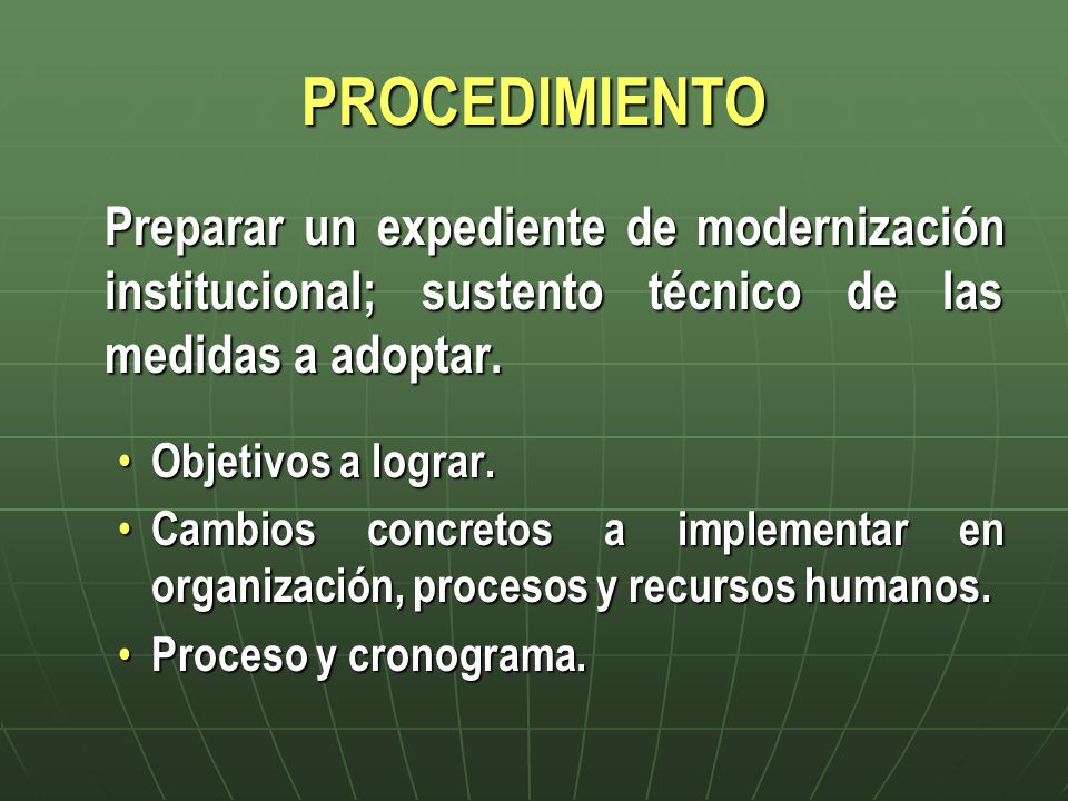 PROCEDIMIENTO Preparar un expediente de modernización institucional; sustento técnico de las medidas a adoptar. Objetivos a lograr. Objetivos a lograr