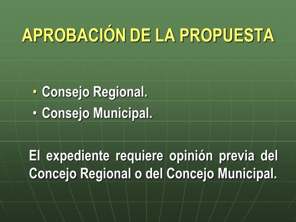 APROBACIÓN DE LA PROPUESTA Consejo Regional. Consejo Regional. Consejo Municipal. Consejo Municipal. El expediente requiere opinión previa del Concejo