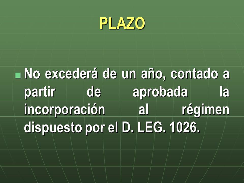 PLAZO No excederá de un año, contado a partir de aprobada la incorporación al régimen dispuesto por el D. LEG. 1026. No excederá de un año, contado a