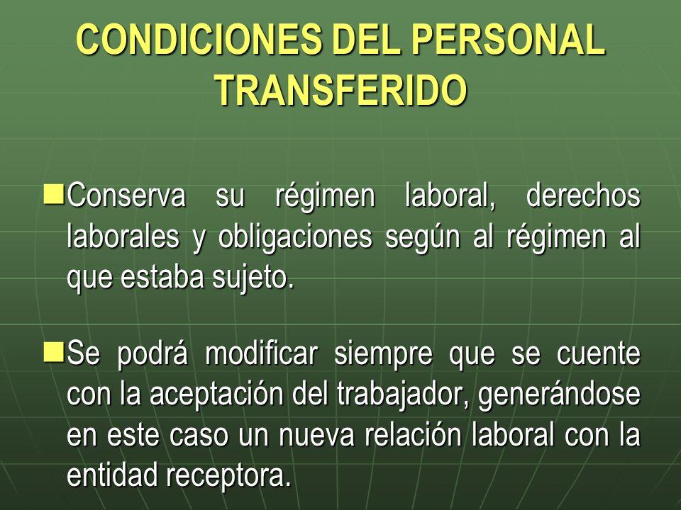 CONDICIONES DEL PERSONAL TRANSFERIDO Conserva su régimen laboral, derechos laborales y obligaciones según al régimen al que estaba sujeto. Conserva su