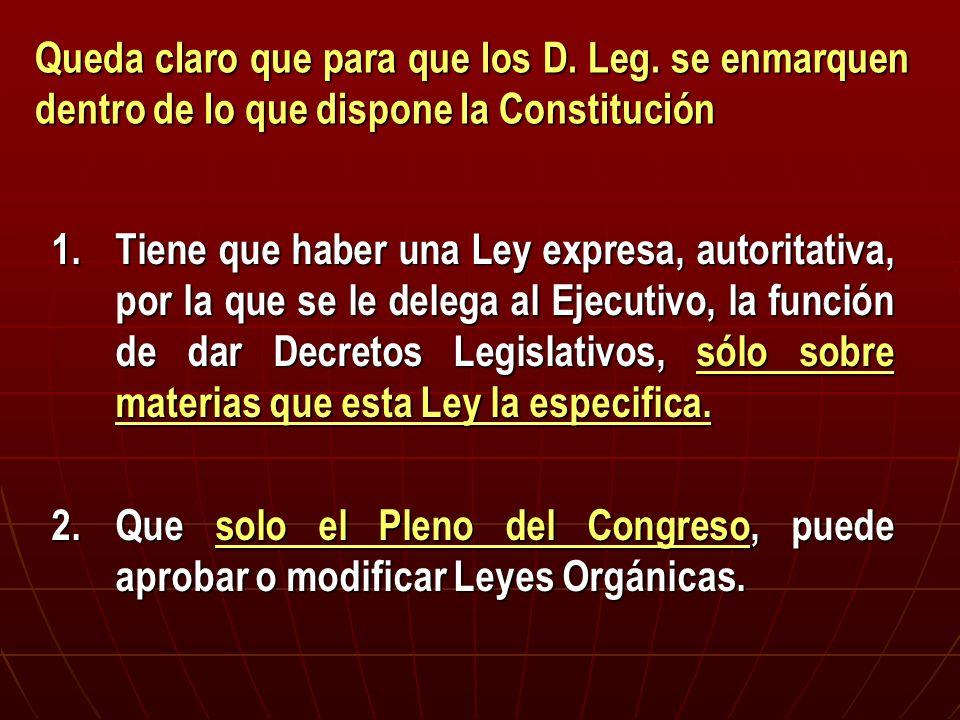 Queda claro que para que los D. Leg. se enmarquen dentro de lo que dispone la Constitución 1.Tiene que haber una Ley expresa, autoritativa, por la que