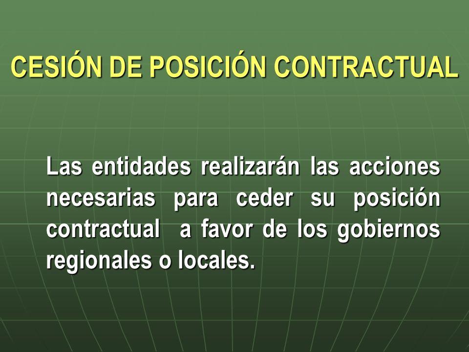 CESIÓN DE POSICIÓN CONTRACTUAL Las entidades realizarán las acciones necesarias para ceder su posición contractual a favor de los gobiernos regionales