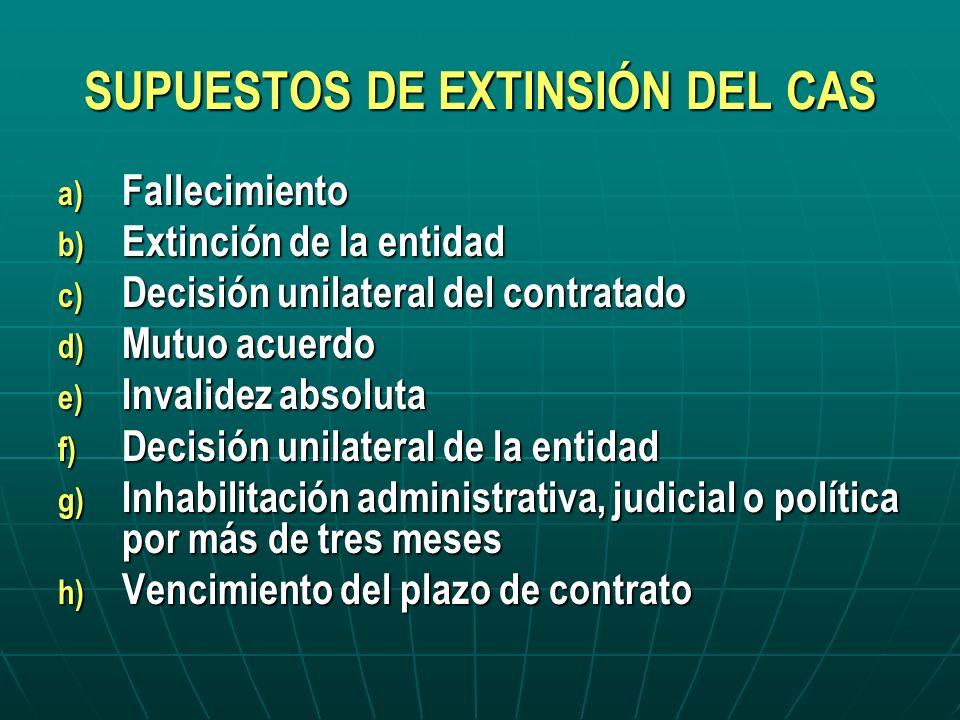 SUPUESTOS DE EXTINSIÓN DEL CAS a) Fallecimiento b) Extinción de la entidad c) Decisión unilateral del contratado d) Mutuo acuerdo e) Invalidez absolut
