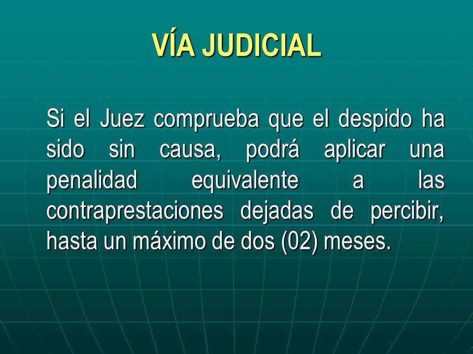 VÍA JUDICIAL Si el Juez comprueba que el despido ha sido sin causa, podrá aplicar una penalidad equivalente a las contraprestaciones dejadas de percib