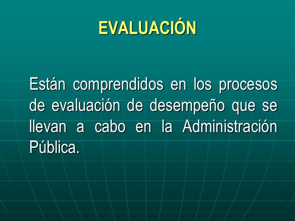 EVALUACIÓN Están comprendidos en los procesos de evaluación de desempeño que se llevan a cabo en la Administración Pública.