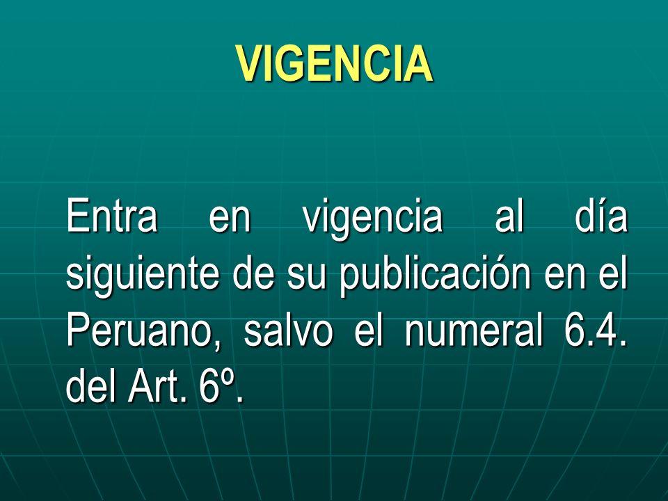 VIGENCIA Entra en vigencia al día siguiente de su publicación en el Peruano, salvo el numeral 6.4. del Art. 6º.
