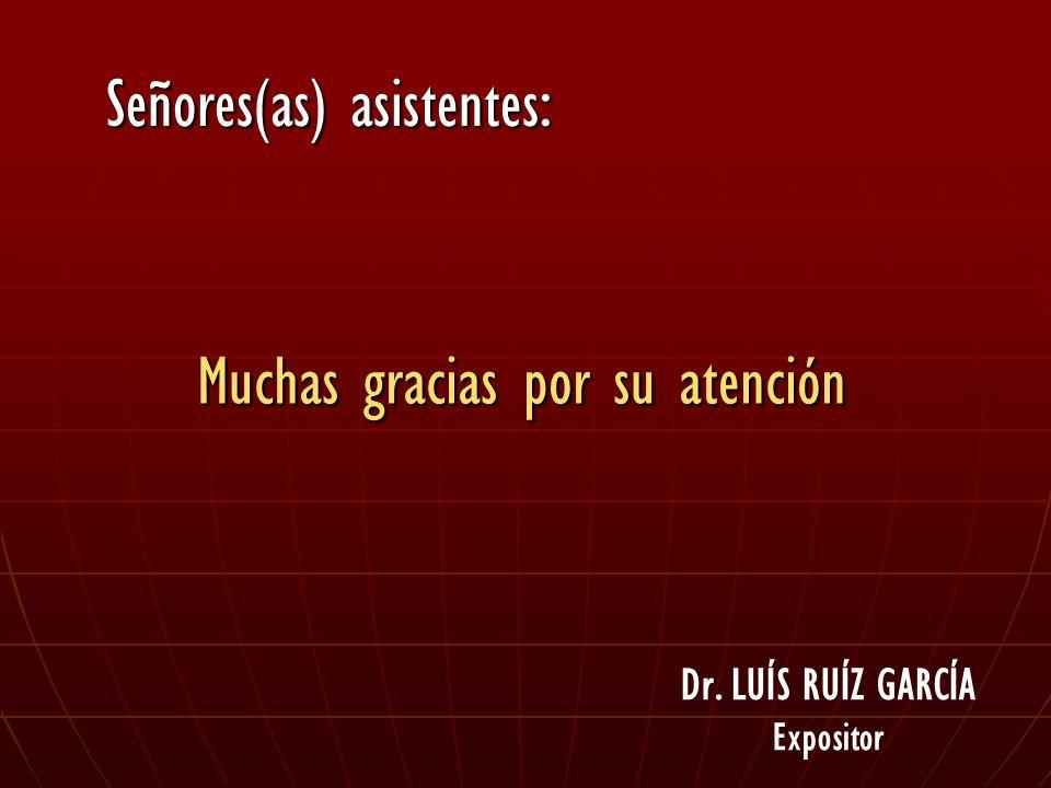 Muchas gracias por su atención Dr. LUÍS RUÍZ GARCÍA Expositor Señores(as) asistentes: