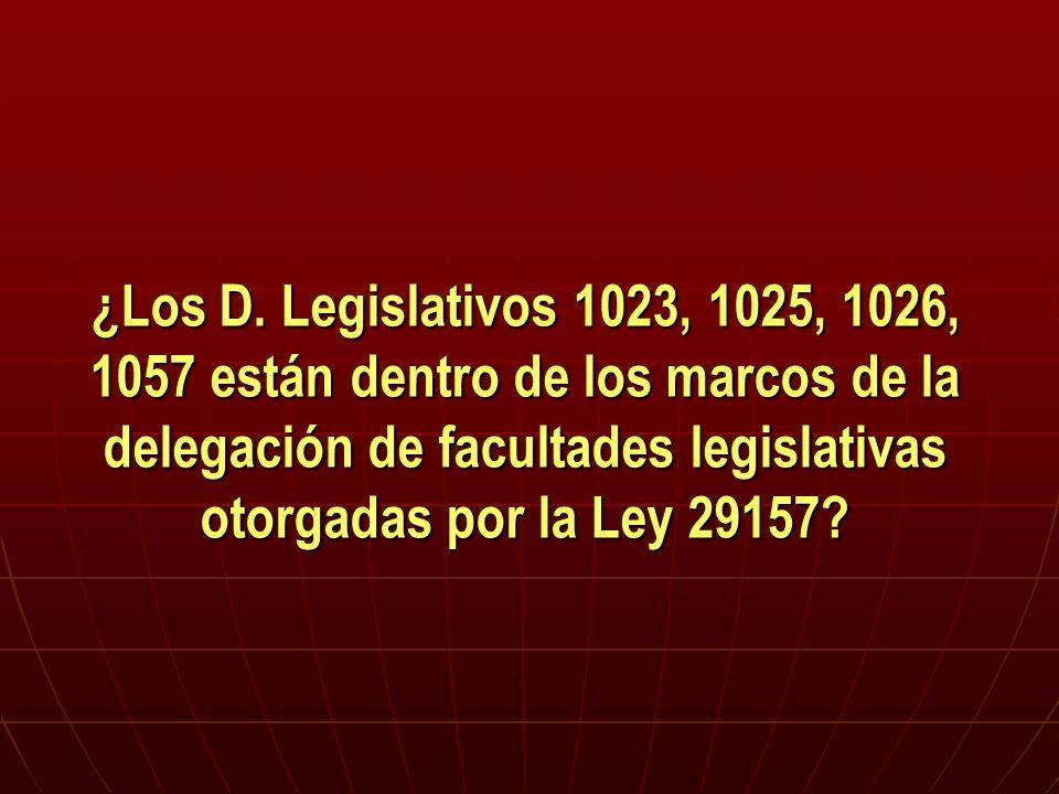 ¿Los D. Legislativos 1023, 1025, 1026, 1057 están dentro de los marcos de la delegación de facultades legislativas otorgadas por la Ley 29157?