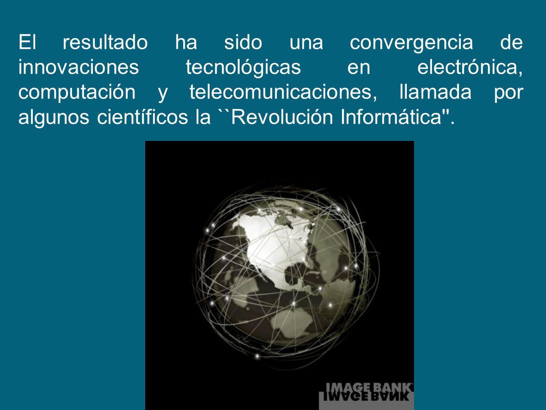 El resultado ha sido una convergencia de innovaciones tecnológicas en electrónica, computación y telecomunicaciones, llamada por algunos científicos l