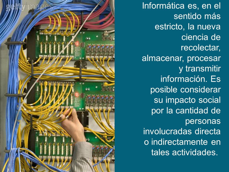 Informática es, en el sentido más estricto, la nueva ciencia de recolectar, almacenar, procesar y transmitir información. Es posible considerar su imp