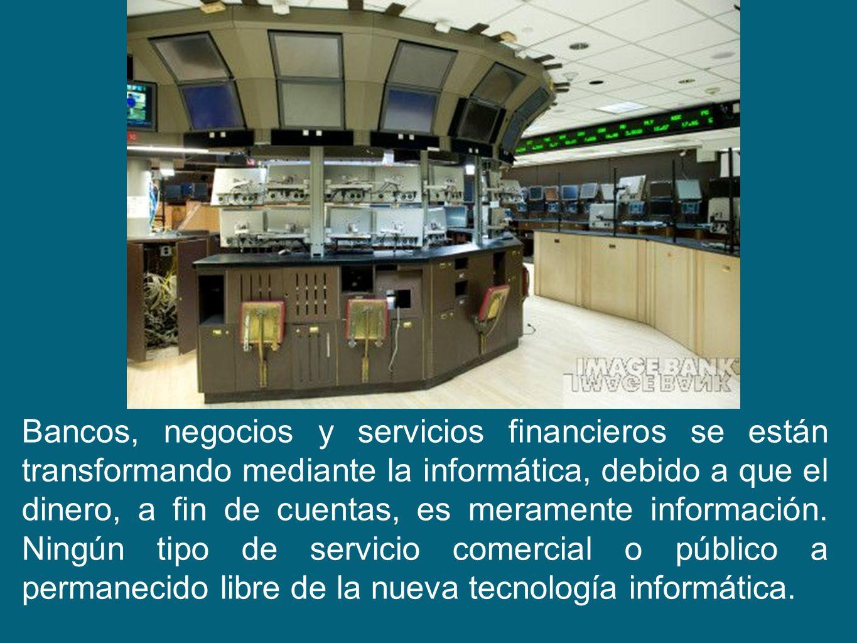 Bancos, negocios y servicios financieros se están transformando mediante la informática, debido a que el dinero, a fin de cuentas, es meramente inform