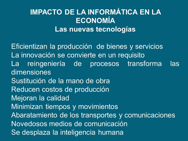 IMPACTO DE LA INFORMÁTICA EN LA ECONOMÍA Las nuevas tecnologías Eficientizan la producción de bienes y servicios La innovación se convierte en un requ