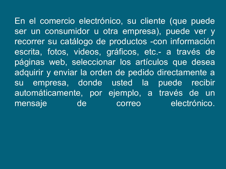 En el comercio electrónico, su cliente (que puede ser un consumidor u otra empresa), puede ver y recorrer su catálogo de productos -con información es