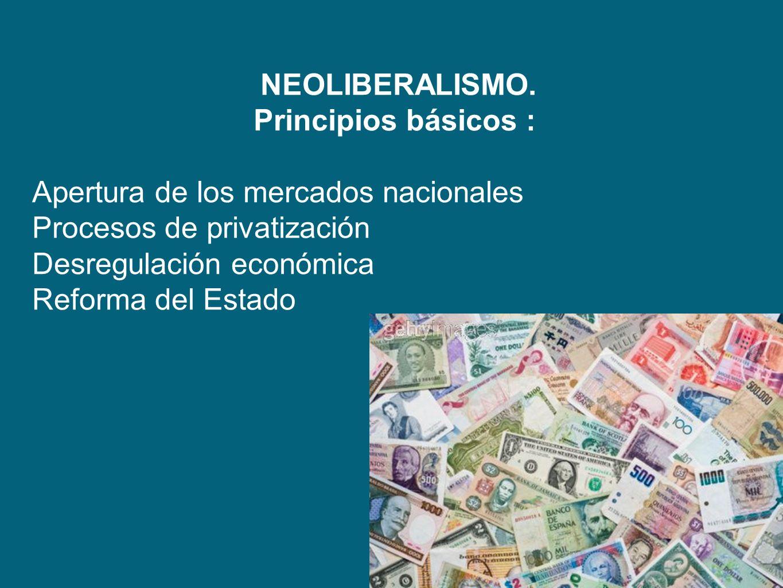 NEOLIBERALISMO. Principios básicos : Apertura de los mercados nacionales Procesos de privatización Desregulación económica Reforma del Estado