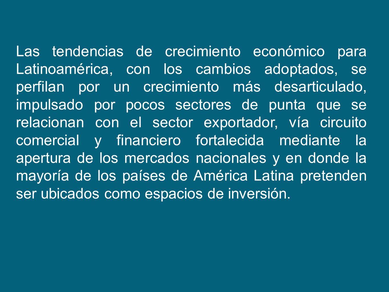 Las tendencias de crecimiento económico para Latinoamérica, con los cambios adoptados, se perfilan por un crecimiento más desarticulado, impulsado por
