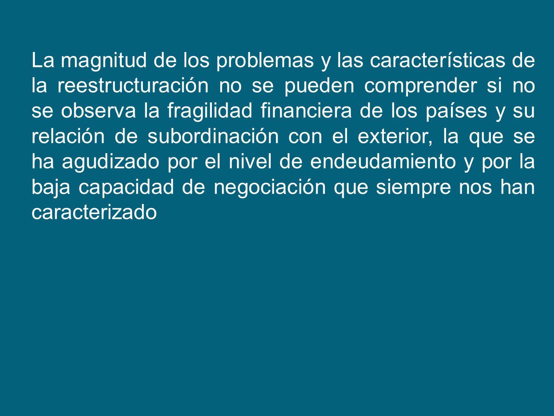 La magnitud de los problemas y las características de la reestructuración no se pueden comprender si no se observa la fragilidad financiera de los paí