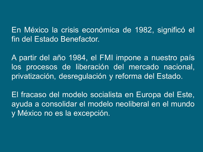 En México la crisis económica de 1982, significó el fin del Estado Benefactor. A partir del año 1984, el FMI impone a nuestro país los procesos de lib