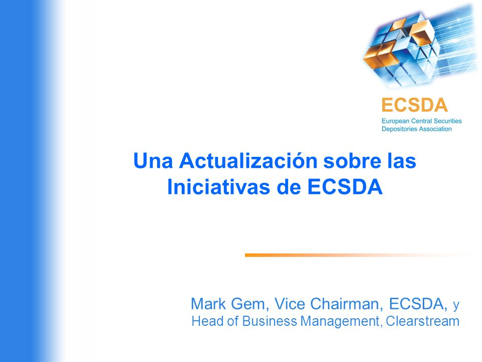 Una Actualización sobre las Iniciativas de ECSDA Mark Gem, Vice Chairman, ECSDA, y Head of Business Management, Clearstream