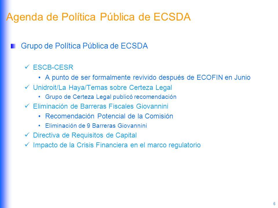 6 Agenda de Política Pública de ECSDA Grupo de Política Pública de ECSDA ESCB-CESR A punto de ser formalmente revivido después de ECOFIN en Junio Unid