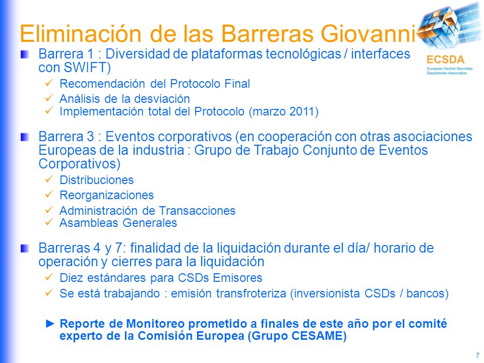 7 Eliminación de las Barreras Giovannini Barrera 1 : Diversidad de plataformas tecnológicas / interfaces ( Trabajo con SWIFT) Recomendación del Protocolo Final Análisis de la desviación Implementación total del Protocolo (marzo 2011) Barrera 3 : Eventos corporativos (en cooperación con otras asociaciones Europeas de la industria : Grupo de Trabajo Conjunto de Eventos Corporativos) Distribuciones Reorganizaciones Administración de Transacciones Asambleas Generales Barreras 4 y 7: finalidad de la liquidación durante el día/ horario de operación y cierres para la liquidación Diez estándares para CSDs Emisores Se está trabajando : emisión transfroteriza (inversionista CSDs / bancos) Reporte de Monitoreo prometido a finales de este año por el comité experto de la Comisión Europea (Grupo CESAME)
