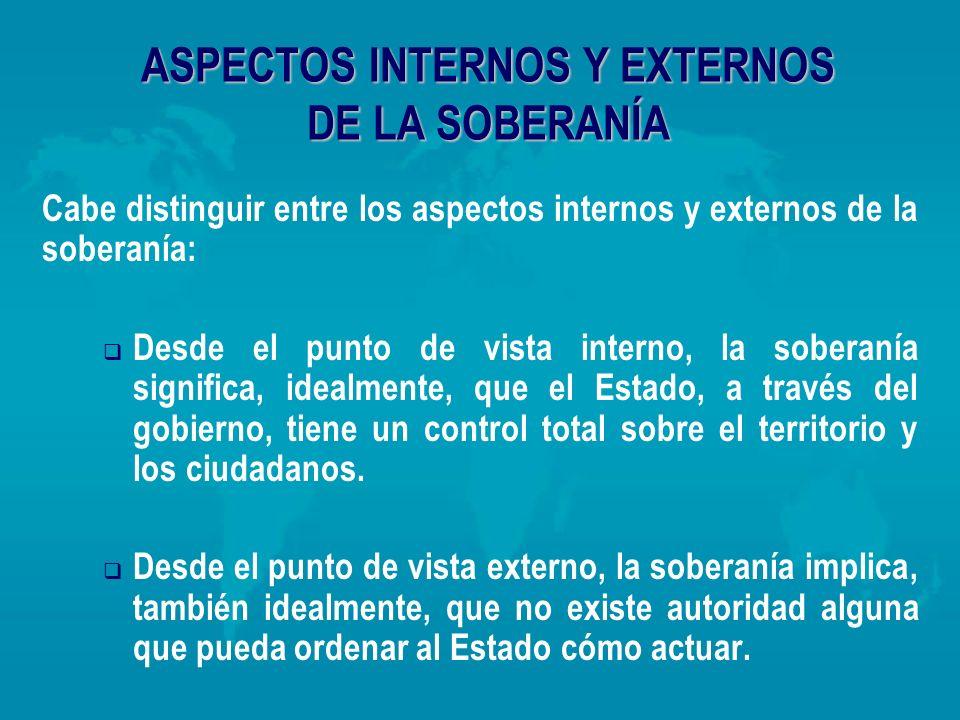 ASPECTOS INTERNOS Y EXTERNOS DE LA SOBERANÍA Cabe distinguir entre los aspectos internos y externos de la soberanía: Desde el punto de vista interno,