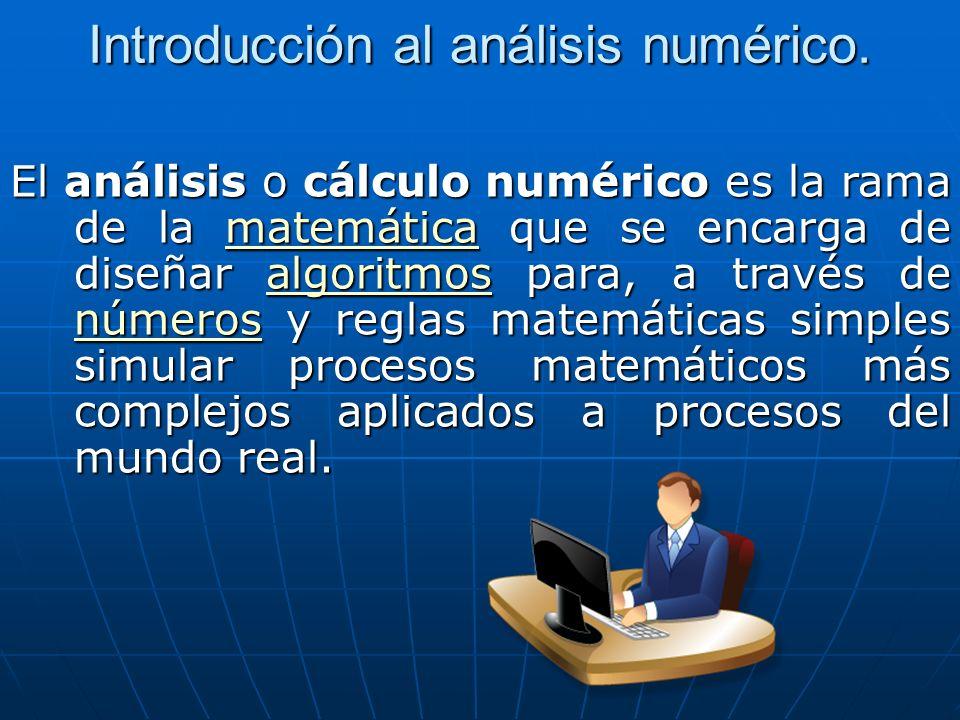 Introducción al análisis numérico. El análisis o cálculo numérico es la rama de la matemática que se encarga de diseñar algoritmos para, a través de n