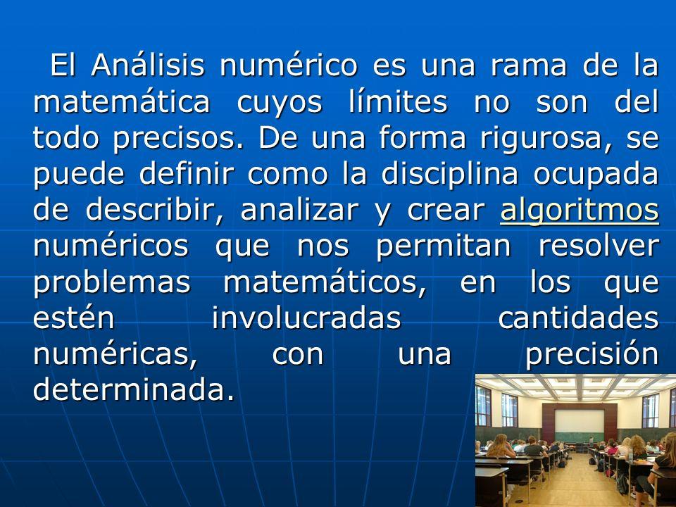 El Análisis numérico es una rama de la matemática cuyos límites no son del todo precisos. De una forma rigurosa, se puede definir como la disciplina o