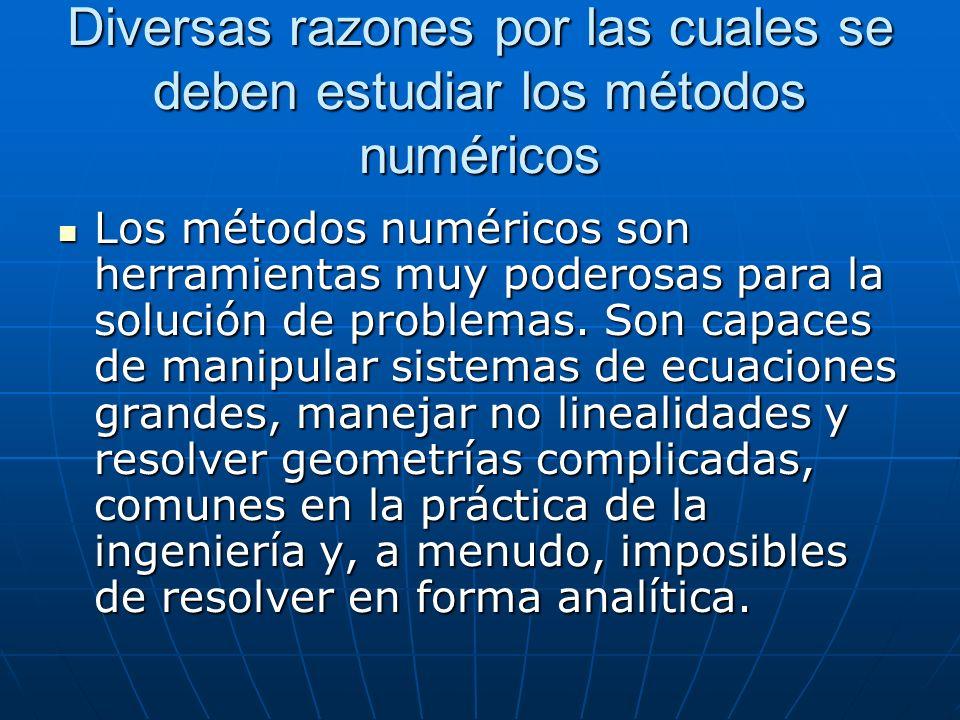 Diversas razones por las cuales se deben estudiar los métodos numéricos Los métodos numéricos son herramientas muy poderosas para la solución de probl