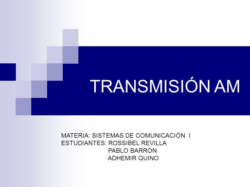 TRANSMISIÓN AM MATERIA: SISTEMAS DE COMUNICACIÓN I ESTUDIANTES: ROSSIBEL REVILLA PABLO BARRON ADHEMIR QUINO