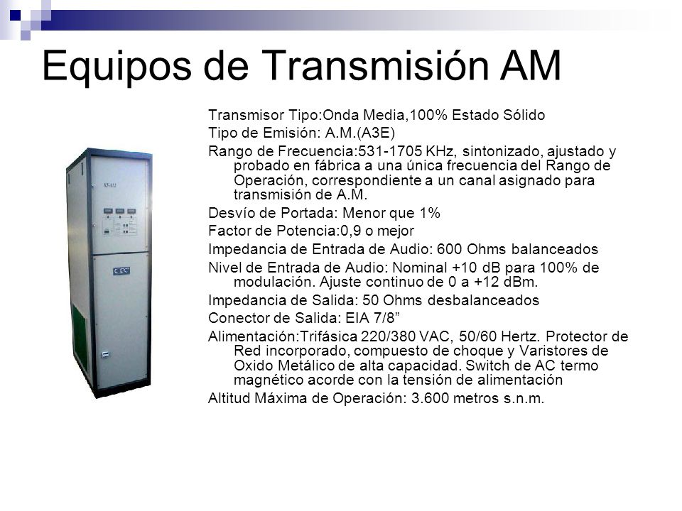Equipos de Transmisión AM Transmisor Tipo:Onda Media,100% Estado Sólido Tipo de Emisión: A.M.(A3E) Rango de Frecuencia:531-1705 KHz, sintonizado, ajus